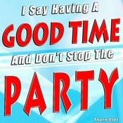 I Say Having A Good Time And Don't Stop The Party Songs
