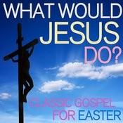 What Would Jesus Do? - Classic Gospel For Easter Songs