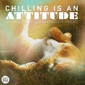 Chilling Is An Attitude - 28 Unbelievably Good Chillout Tracks Songs