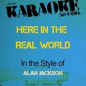 Here In The Real World (In The Style Of Alan Jackson) [Karaoke Version] Songs
