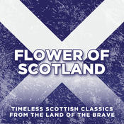 Flower Of Scotland: Timeless Classics from the Land of the Brave Songs