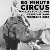 60 Minute Circus - Waltzes For Clowns, Absurdist Rags, And Trombone Odes Songs