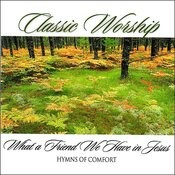 What A Friend We Have In Jesus - Hymns Of Comfort From The Classic Worship Series Songs