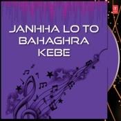 Janhha Lo To Bahaghra Kebe Songs