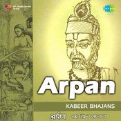 Arpan - Kabeer Bhajans By Various Artistes Songs