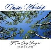 I Can Only Imagine - Songs Of Heaven From The Classic Worship Series Songs
