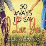 50 Ways To Say I Love You - Country Romance Songs