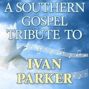A Southern Gospel Tribute To Ivan Parker Songs