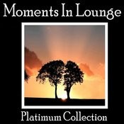 Moments In Lounge - Platinum Collection Songs