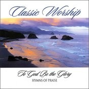 To God Be The Glory - Hymn Of Praise From The Classic Worship Series Songs
