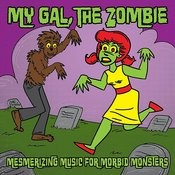 My Gal The Zombie ... Mesmerizing Music For Morbid Monsters ... Horror Punk, Psychobilly & Retro Songs
