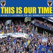 This Is Our Time - Songs To Celebrate The Afc Wimbledon Story Songs