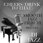 Cheers (Drink To That) [Smooth Jazz Tribute To Rihanna] Songs