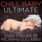 Chill Baby Ultimate: Over 7 Hours Of Relaxing Lullabies To Chill Your Baby Out Songs