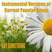 Instrumental Versions Of Current Popular Songs: Say Something Songs