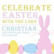 Celebrate Easter With The Lord: Christian Contemporary Songs For Easter Songs