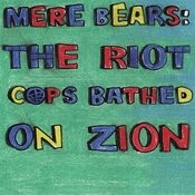 Mere Bears: The Riot Cops Bathed On Zion Songs