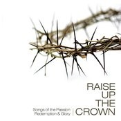 Raise Up The Crown: Songs Of The Passion, Redemption & Glory Songs