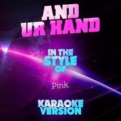 And Ur Hand (In The Style Of Pink) [Karaoke Version] Song